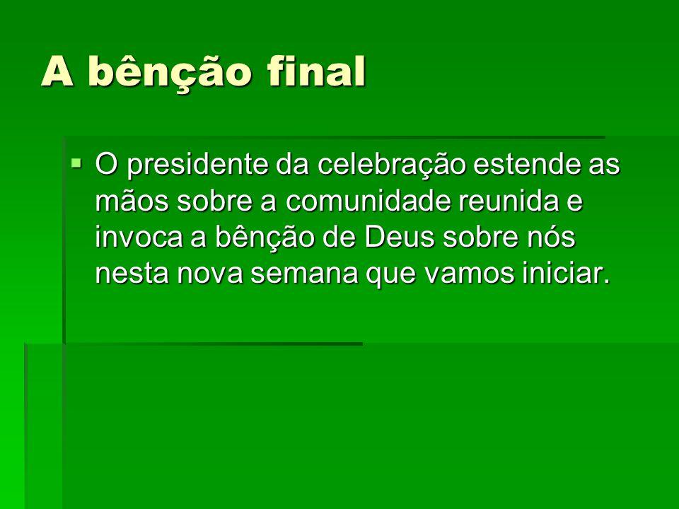 A bênção final  O presidente da celebração estende as mãos sobre a comunidade reunida e invoca a bênção de Deus sobre nós nesta nova semana que vamos