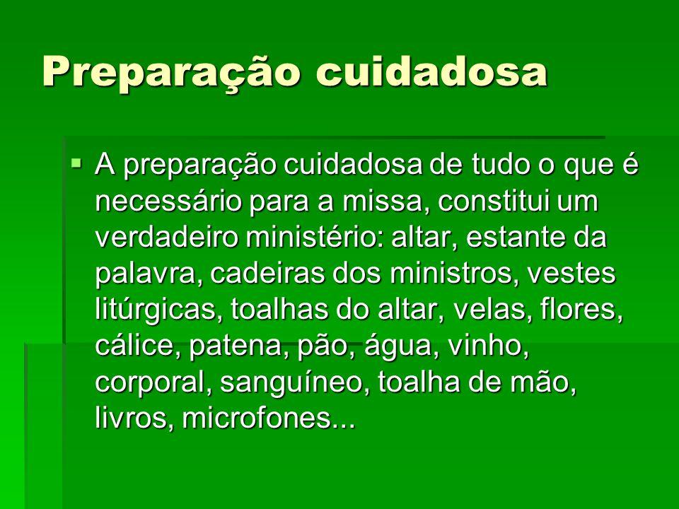 Preparação cuidadosa  A preparação cuidadosa de tudo o que é necessário para a missa, constitui um verdadeiro ministério: altar, estante da palavra,