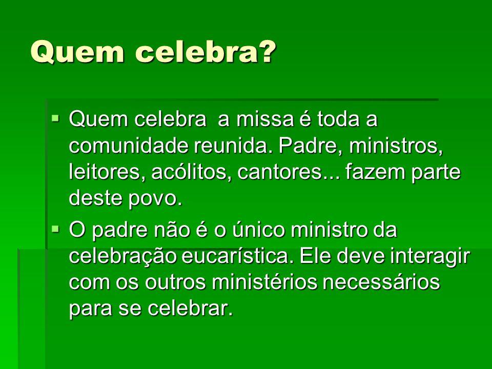 Quem celebra? QQQQuem celebra a missa é toda a comunidade reunida. Padre, ministros, leitores, acólitos, cantores... fazem parte deste povo. OO