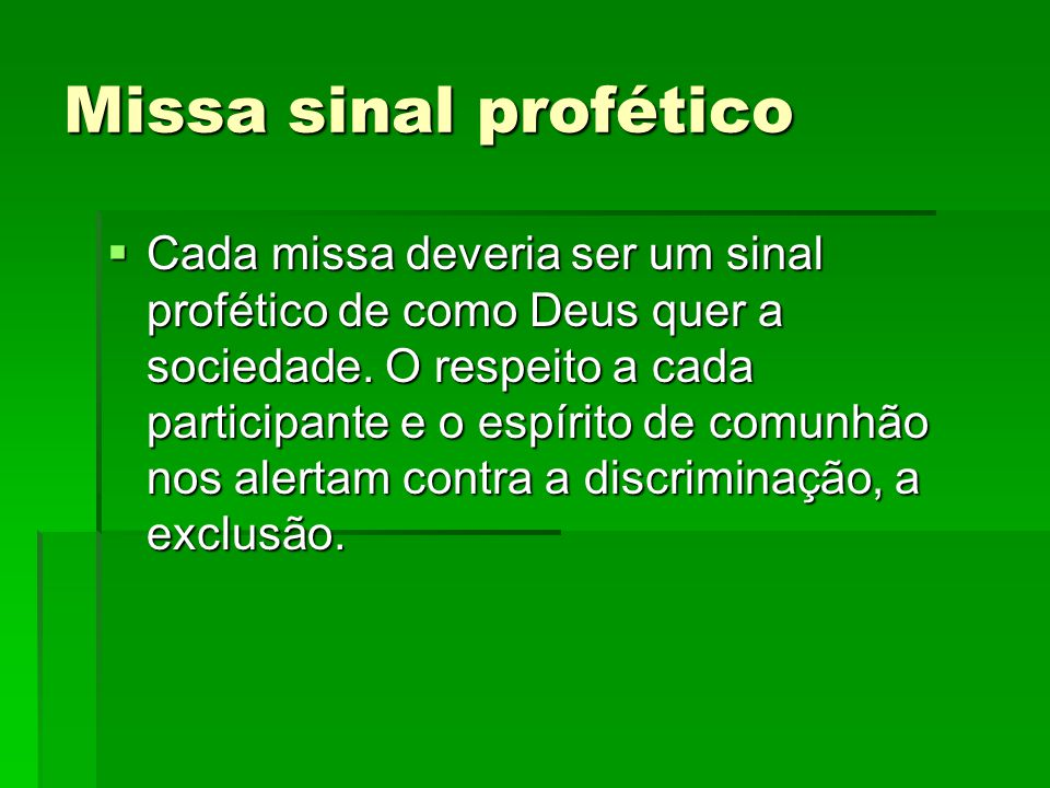 Missa sinal profético  Cada missa deveria ser um sinal profético de como Deus quer a sociedade. O respeito a cada participante e o espírito de comunh