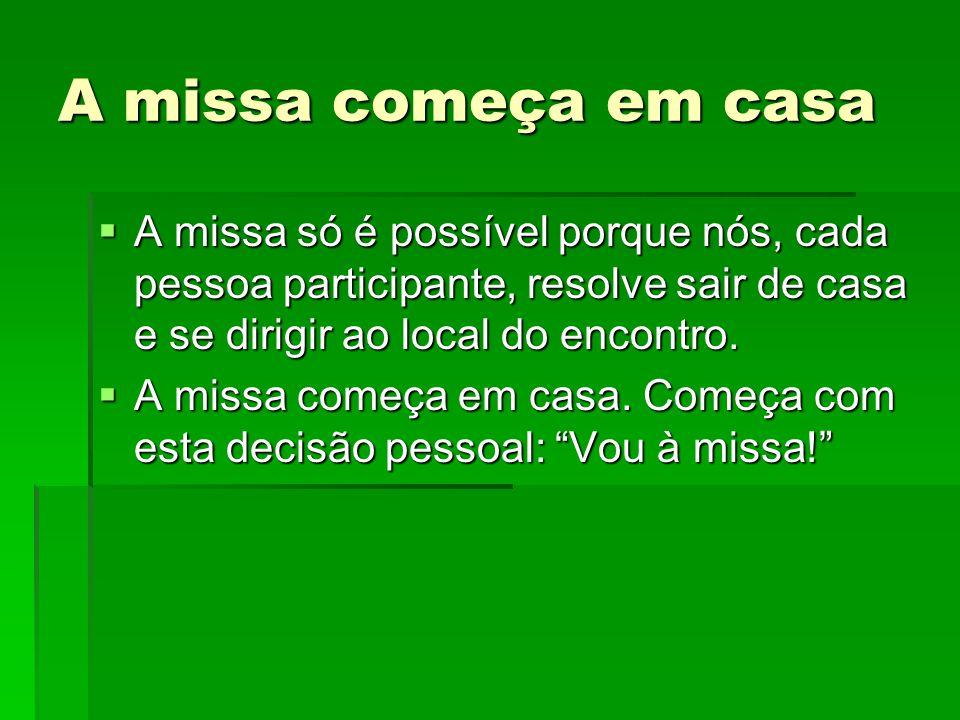 A missa começa em casa  A missa só é possível porque nós, cada pessoa participante, resolve sair de casa e se dirigir ao local do encontro.  A missa