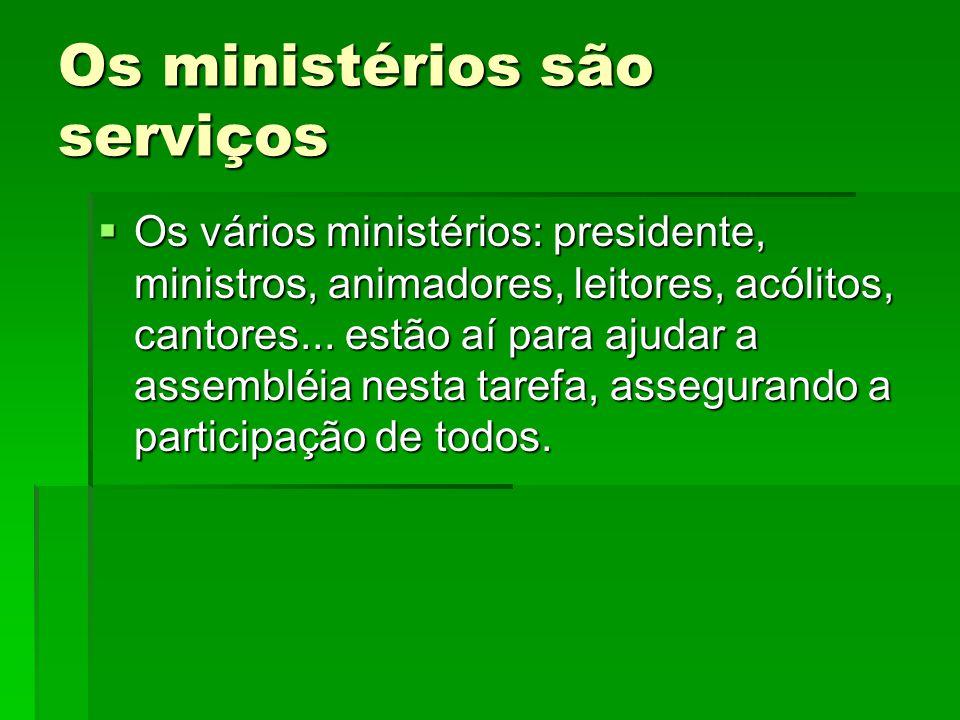 Os ministérios são serviços  Os vários ministérios: presidente, ministros, animadores, leitores, acólitos, cantores... estão aí para ajudar a assembl