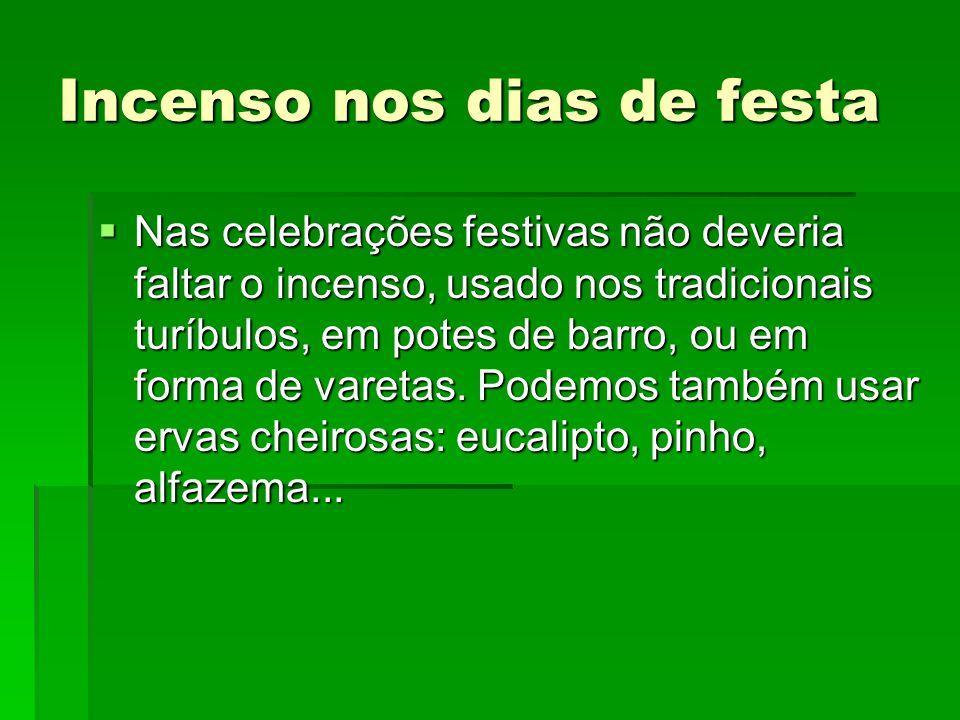 Incenso nos dias de festa  Nas celebrações festivas não deveria faltar o incenso, usado nos tradicionais turíbulos, em potes de barro, ou em forma de