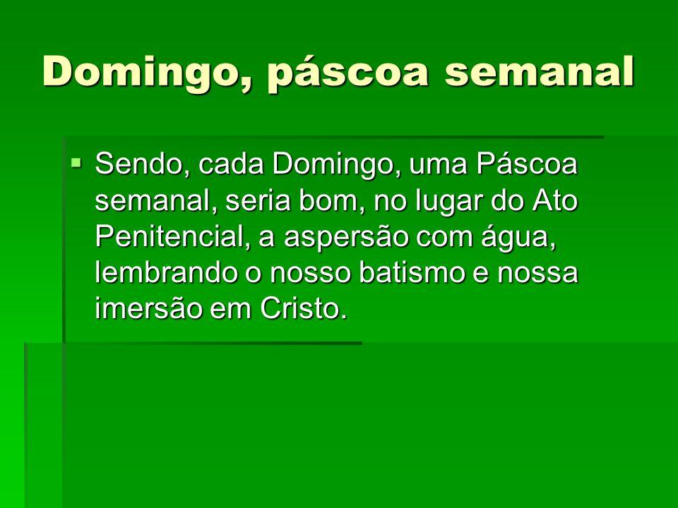 Domingo, páscoa semanal  Sendo, cada Domingo, uma Páscoa semanal, seria bom, no lugar do Ato Penitencial, a aspersão com água, lembrando o nosso bati