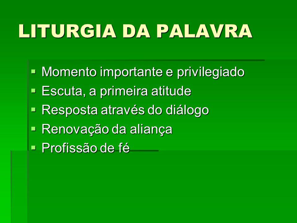 LITURGIA DA PALAVRA  Momento importante e privilegiado  Escuta, a primeira atitude  Resposta através do diálogo  Renovação da aliança  Profissão