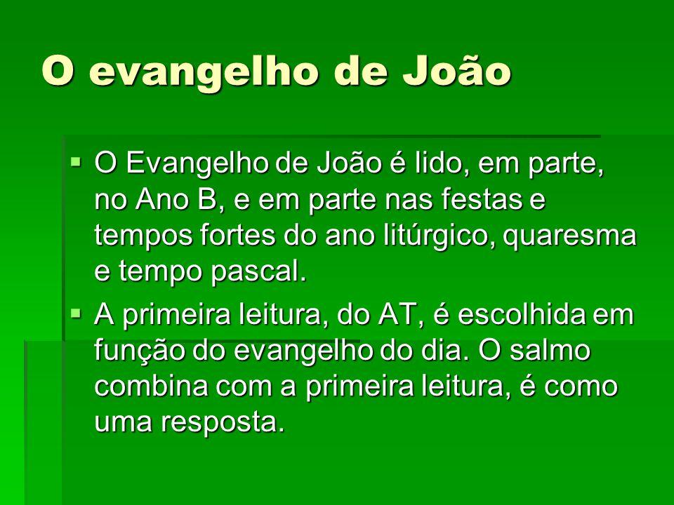 O evangelho de João  O Evangelho de João é lido, em parte, no Ano B, e em parte nas festas e tempos fortes do ano litúrgico, quaresma e tempo pascal.