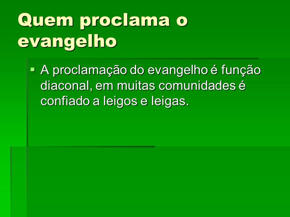 Quem proclama o evangelho  A proclamação do evangelho é função diaconal, em muitas comunidades é confiado a leigos e leigas.