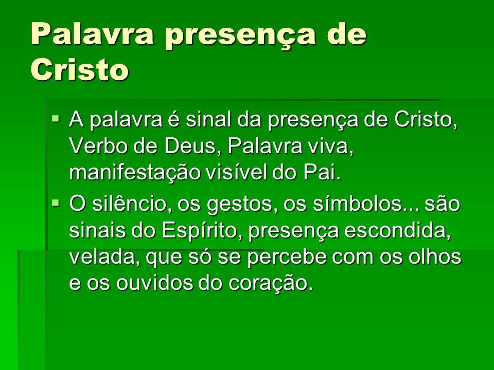Palavra presença de Cristo  A palavra é sinal da presença de Cristo, Verbo de Deus, Palavra viva, manifestação visível do Pai.  O silêncio, os gesto