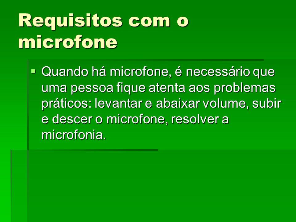 Requisitos com o microfone  Quando há microfone, é necessário que uma pessoa fique atenta aos problemas práticos: levantar e abaixar volume, subir e