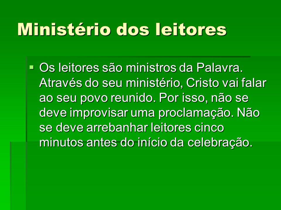 Ministério dos leitores  Os leitores são ministros da Palavra. Através do seu ministério, Cristo vai falar ao seu povo reunido. Por isso, não se deve