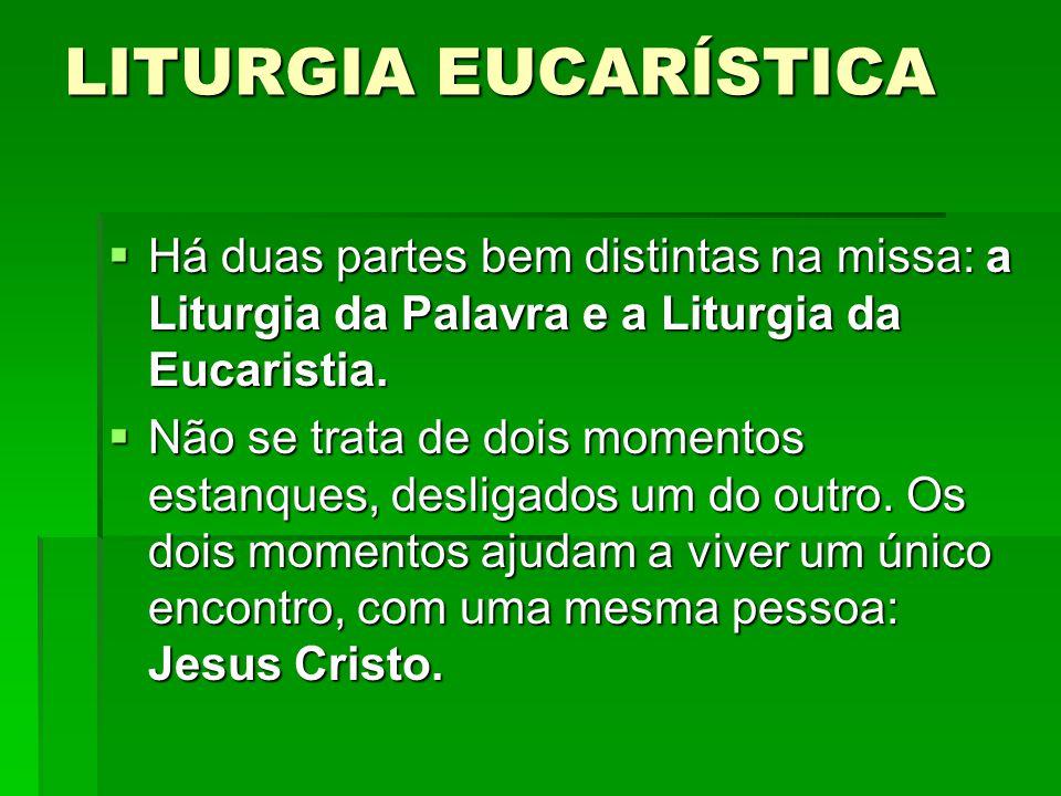 LITURGIA EUCARÍSTICA  Há duas partes bem distintas na missa: a Liturgia da Palavra e a Liturgia da Eucaristia.  Não se trata de dois momentos estanq