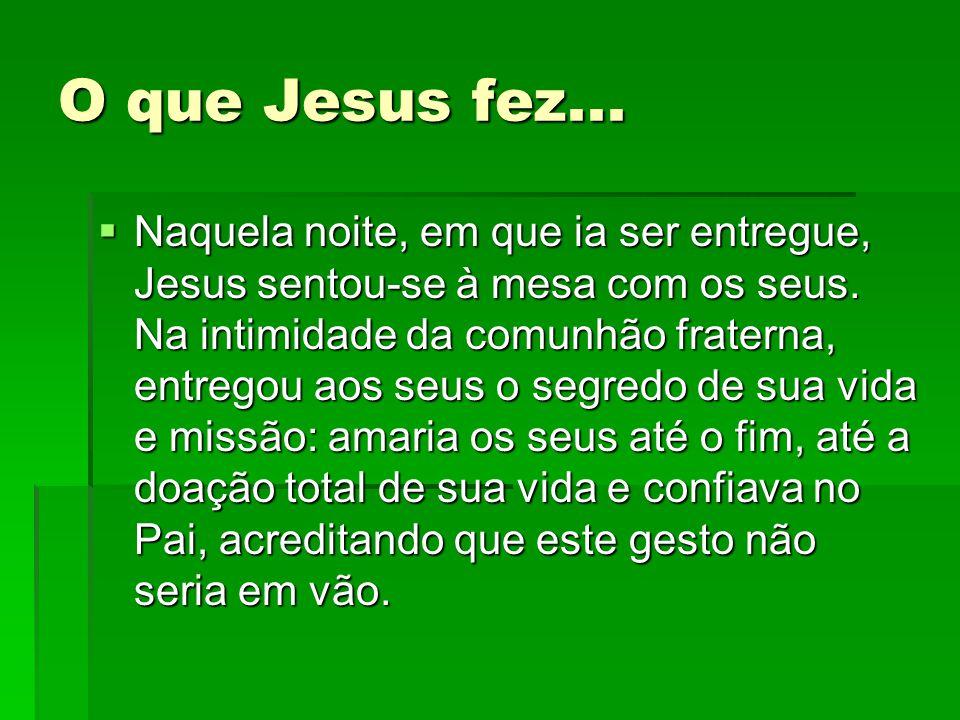 O que Jesus fez...  Naquela noite, em que ia ser entregue, Jesus sentou-se à mesa com os seus. Na intimidade da comunhão fraterna, entregou aos seus
