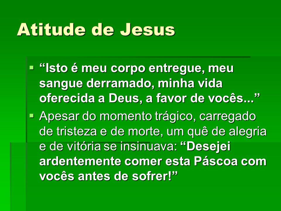 """Atitude de Jesus  """"Isto é meu corpo entregue, meu sangue derramado, minha vida oferecida a Deus, a favor de vocês...""""  Apesar do momento trágico, ca"""