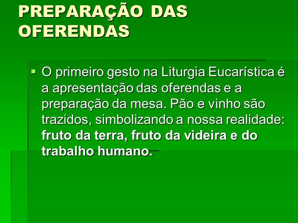 PREPARAÇÃO DAS OFERENDAS  O primeiro gesto na Liturgia Eucarística é a apresentação das oferendas e a preparação da mesa. Pão e vinho são trazidos, s