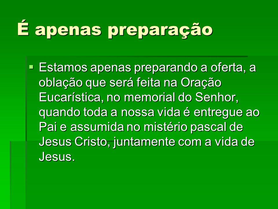 É apenas preparação  Estamos apenas preparando a oferta, a oblação que será feita na Oração Eucarística, no memorial do Senhor, quando toda a nossa v
