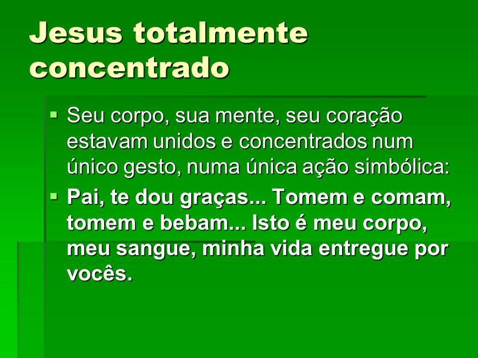 Jesus totalmente concentrado  Seu corpo, sua mente, seu coração estavam unidos e concentrados num único gesto, numa única ação simbólica:  Pai, te d