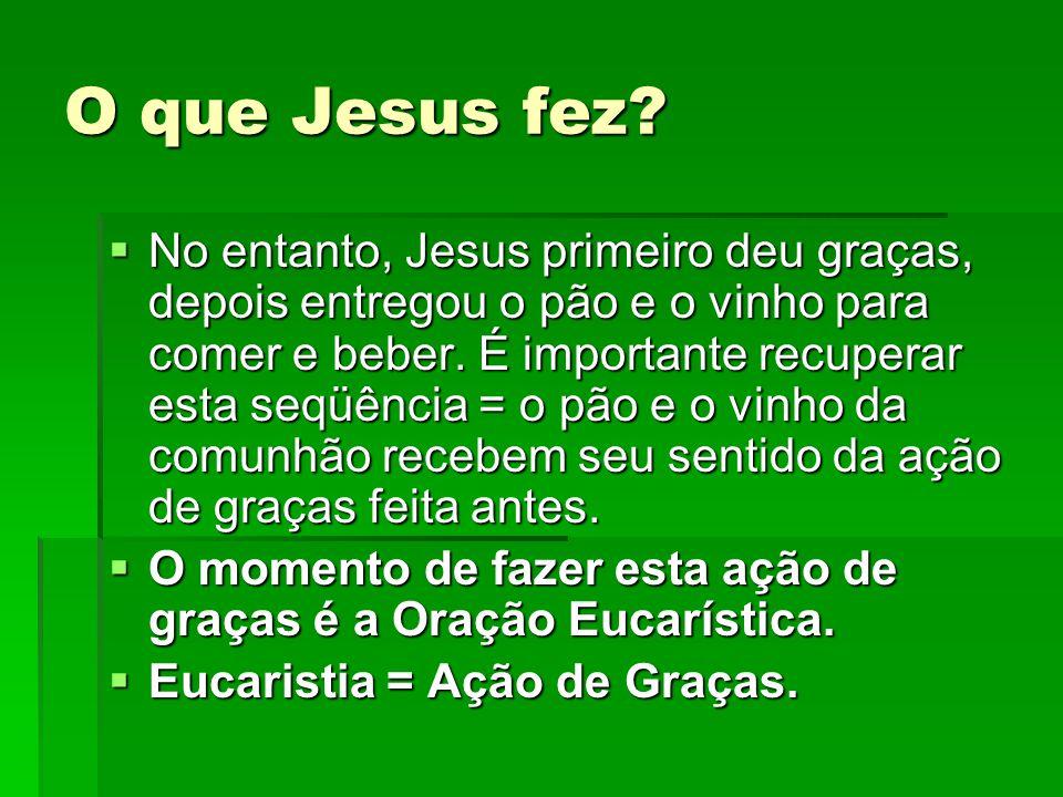 O que Jesus fez?  No entanto, Jesus primeiro deu graças, depois entregou o pão e o vinho para comer e beber. É importante recuperar esta seqüência =