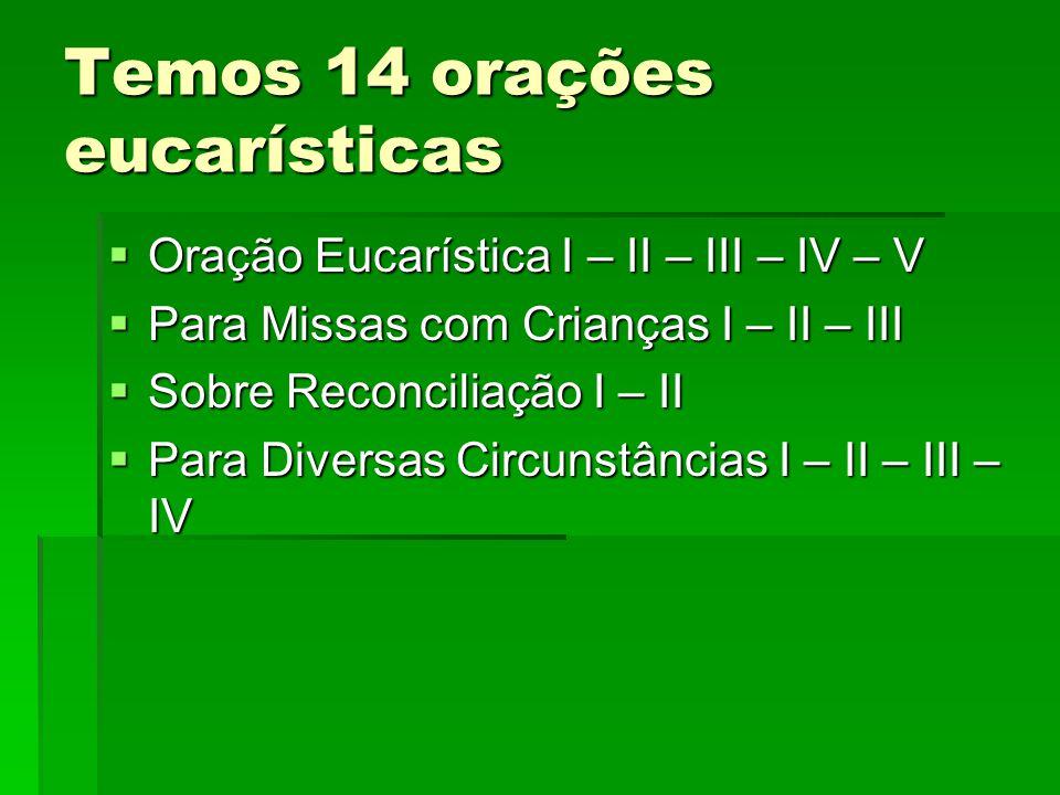 Temos 14 orações eucarísticas OOOOração Eucarística I – II – III – IV – V PPPPara Missas com Crianças I – II – III SSSSobre Reconciliação