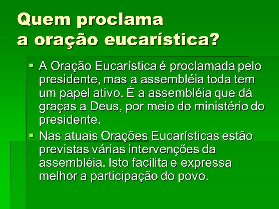 Quem proclama a oração eucarística?  A Oração Eucarística é proclamada pelo presidente, mas a assembléia toda tem um papel ativo. É a assembléia que
