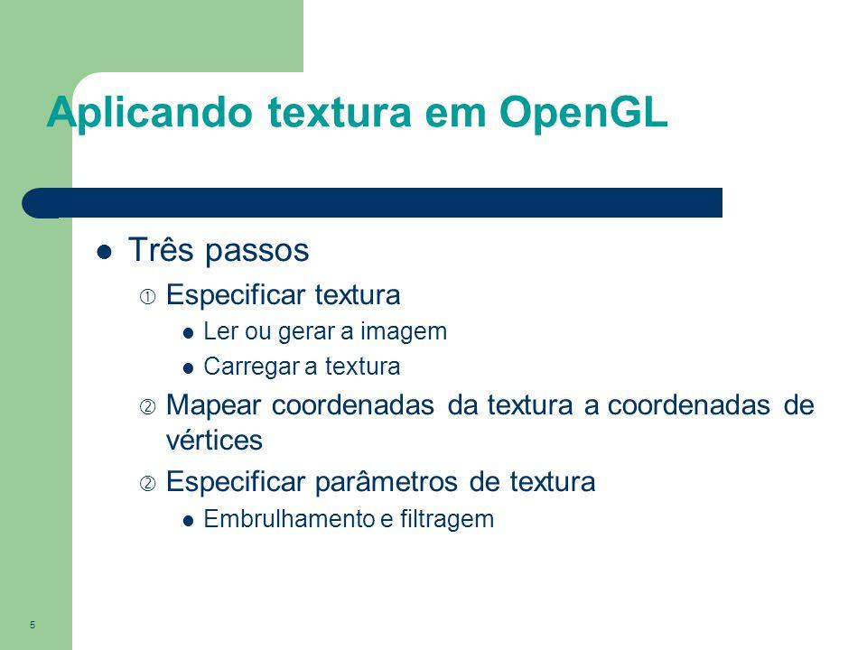 5 Aplicando textura em OpenGL Três passos  Especificar textura Ler ou gerar a imagem Carregar a textura  Mapear coordenadas da textura a coordenadas
