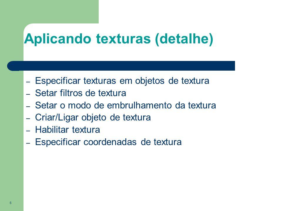 7 Objetos de Textura Uma imagem por objeto de textura Gera nomes de textura glGenTextures( n, *texIds ); Cria objetos de textura com dados de textura glBindTexture( target, id ); Liga texturas antes de usá-las glBindTexture( target, id );
