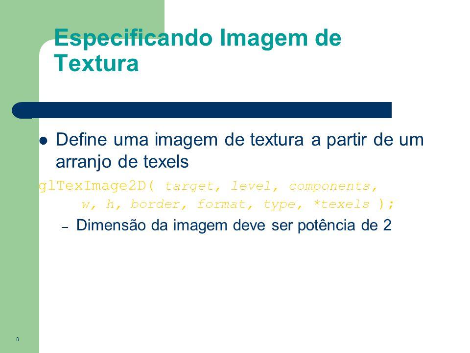 8 Define uma imagem de textura a partir de um arranjo de texels glTexImage2D( target, level, components, w, h, border, format, type, *texels ); – Dime