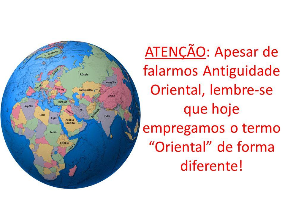 ATENÇÃO: Apesar de falarmos Antiguidade Oriental, lembre-se que hoje empregamos o termo Oriental de forma diferente!