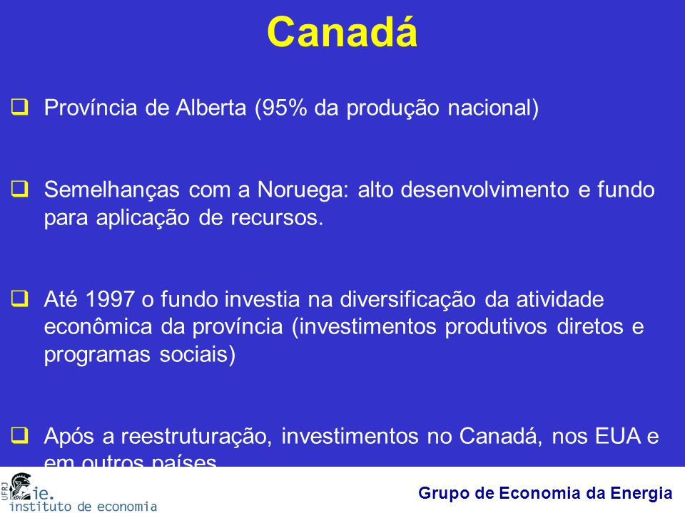 Grupo de Economia da Energia Canadá  Província de Alberta (95% da produção nacional)  Semelhanças com a Noruega: alto desenvolvimento e fundo para a