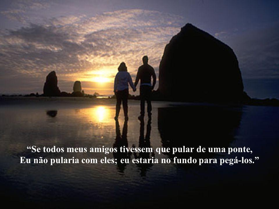 """""""O verdadeiro amigo é aquele que aparece quando o resto do mundo desaparece"""". """"Se você morrer antes de mim, pergunte se pode levar um amigo."""""""