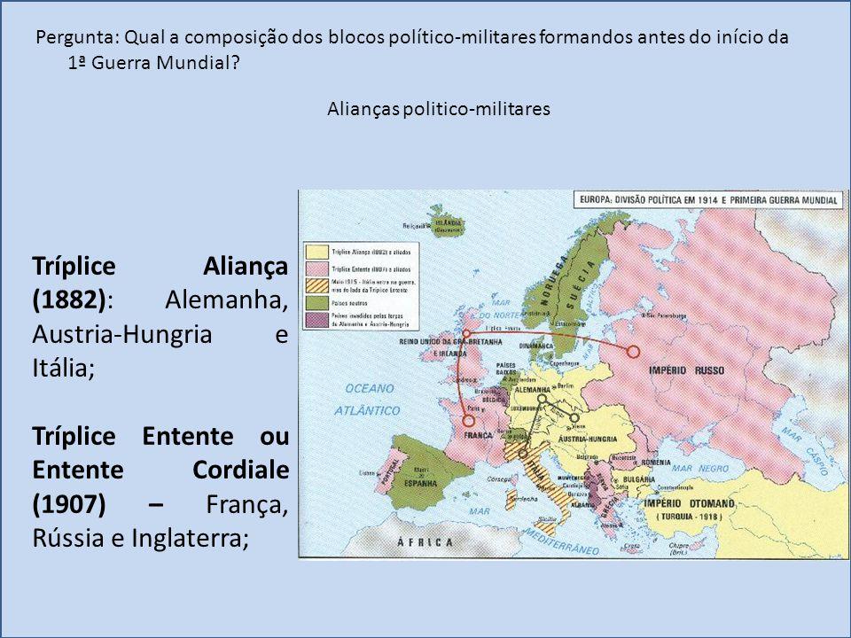 Pergunta: Qual a composição dos blocos político-militares formandos antes do início da 1ª Guerra Mundial? Tríplice Aliança (1882): Alemanha, Austria-H