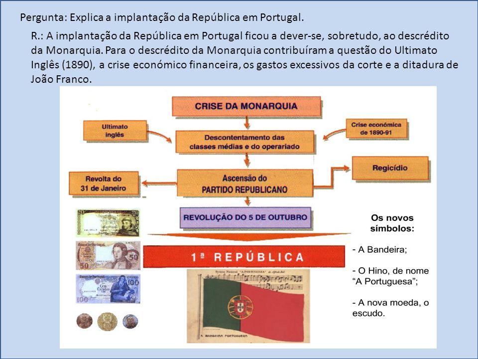 Pergunta: Explica a implantação da República em Portugal. R.: A implantação da República em Portugal ficou a dever-se, sobretudo, ao descrédito da Mon