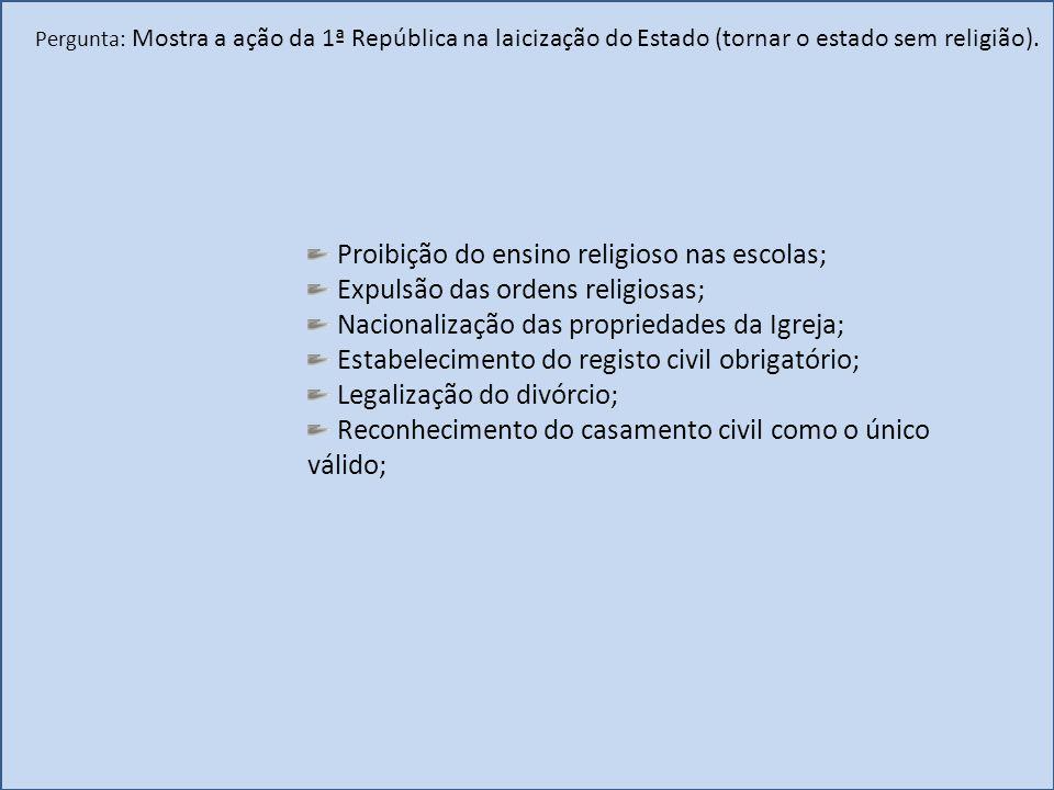 Pergunta: Mostra a ação da 1ª República na laicização do Estado (tornar o estado sem religião). Proibição do ensino religioso nas escolas; Expulsão da