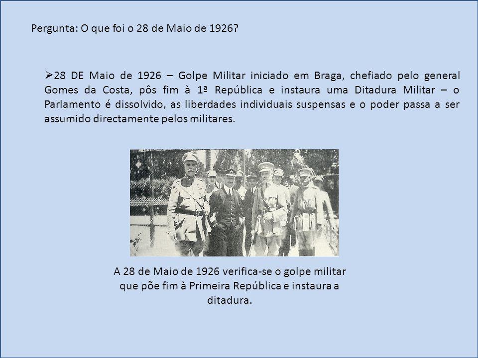 Pergunta: O que foi o 28 de Maio de 1926?  28 DE Maio de 1926 – Golpe Militar iniciado em Braga, chefiado pelo general Gomes da Costa, pôs fim à 1ª R