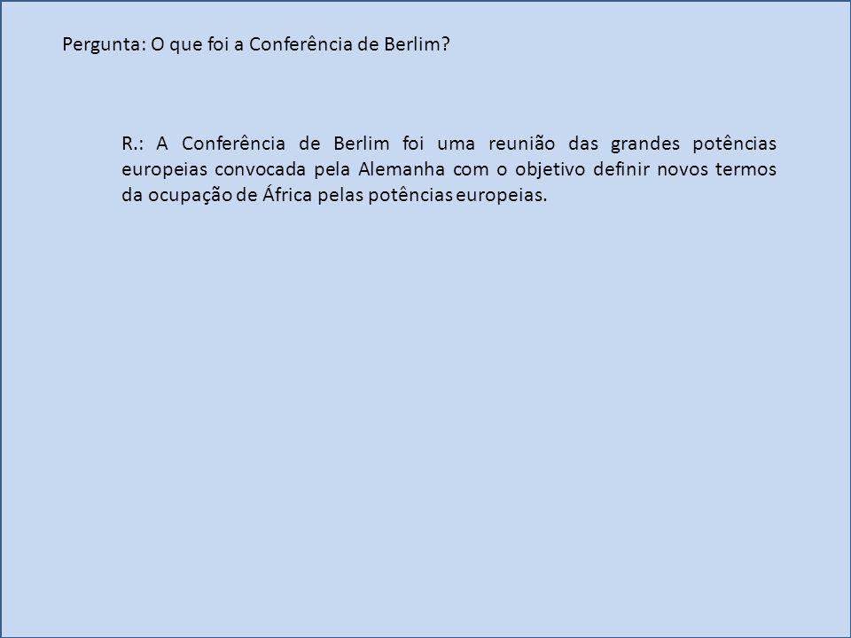 R.: A Conferência de Berlim foi uma reunião das grandes potências europeias convocada pela Alemanha com o objetivo definir novos termos da ocupação de