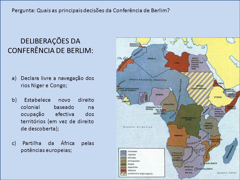DELIBERAÇÕES DA CONFERÊNCIA DE BERLIM: a)Declara livre a navegação dos rios Niger e Congo; b) Estabelece novo direito colonial baseado na ocupação efe