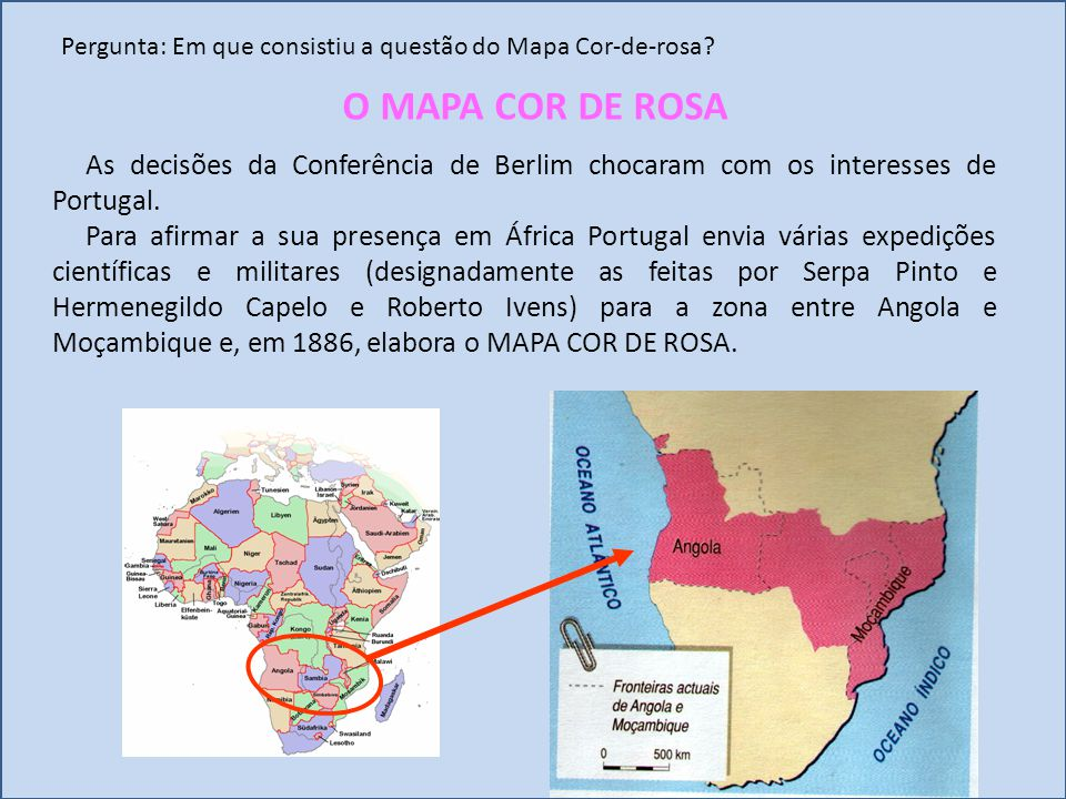 Pergunta: Em que consistiu a questão do Mapa Cor-de-rosa? As decisões da Conferência de Berlim chocaram com os interesses de Portugal. Para afirmar a