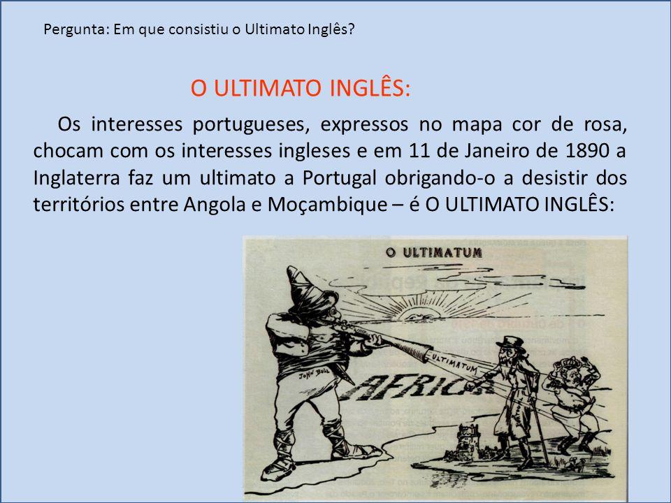 Pergunta: Em que consistiu o Ultimato Inglês? Os interesses portugueses, expressos no mapa cor de rosa, chocam com os interesses ingleses e em 11 de J