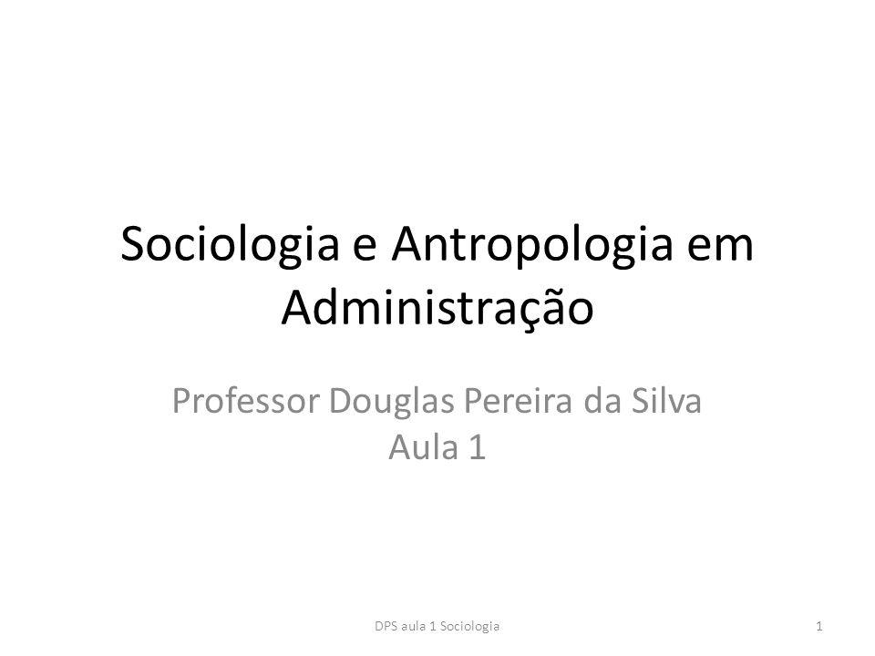 Sociologia e Antropologia em Administração Professor Douglas Pereira da Silva Aula 1 DPS aula 1 Sociologia1