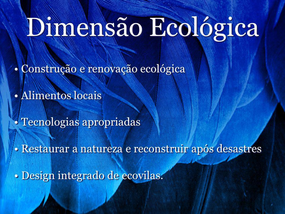 Dimensão Ecológica Construção e renovação ecológica Alimentos locais Tecnologias apropriadas Restaurar a natureza e reconstruir após desastres Design integrado de ecovilas.