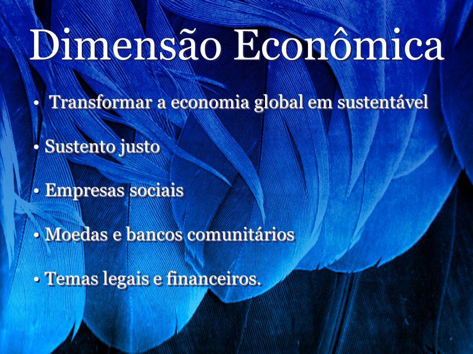 Dimensão Econômica Transformar a economia global em sustentável Sustento justo Empresas sociais Moedas e bancos comunitários Temas legais e financeiros.