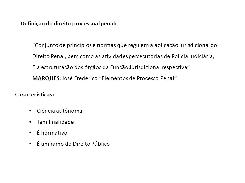 """Definição do direito processual penal: """"Conjunto de princípios e normas que regulam a aplicação jurisdicional do Direito Penal, bem como as atividades"""
