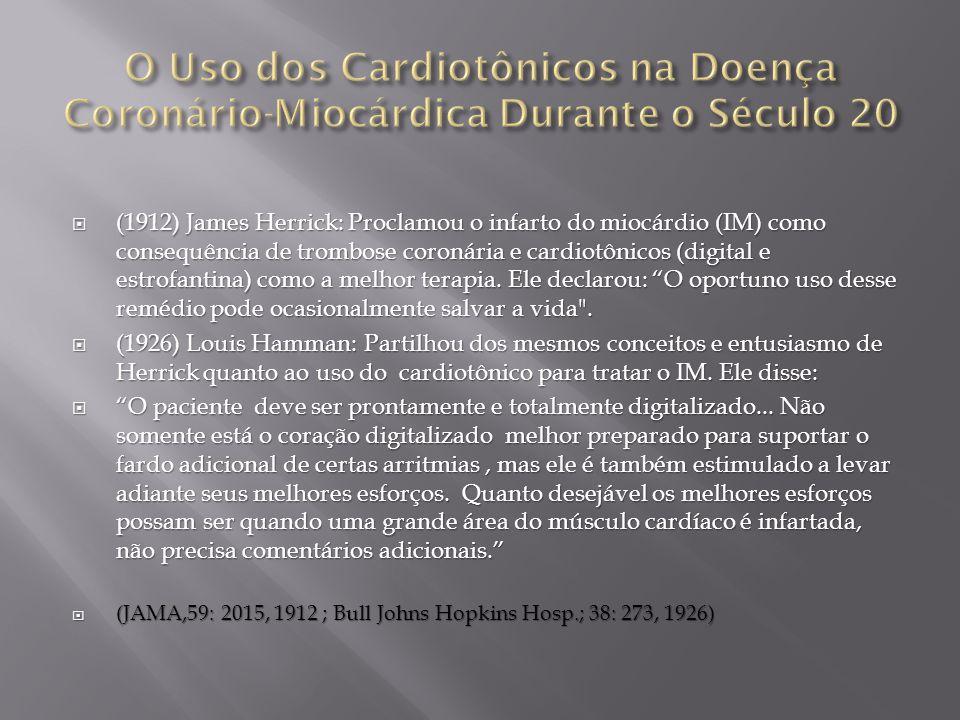  (1912) James Herrick: Proclamou o infarto do miocárdio (IM) como consequência de trombose coronária e cardiotônicos (digital e estrofantina) como a melhor terapia.