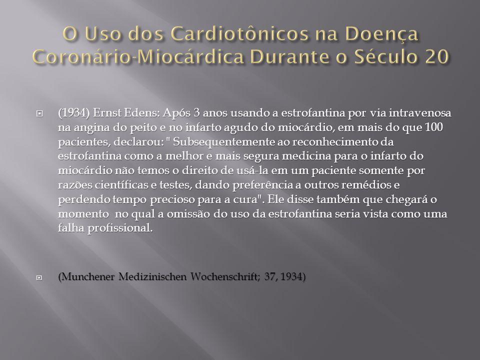  (1934) Ernst Edens: Após 3 anos usando a estrofantina por via intravenosa na angina do peito e no infarto agudo do miocárdio, em mais do que 100 pacientes, declarou: Subsequentemente ao reconhecimento da estrofantina como a melhor e mais segura medicina para o infarto do miocárdio não temos o direito de usá-la em um paciente somente por razões científicas e testes, dando preferência a outros remédios e perdendo tempo precioso para a cura .