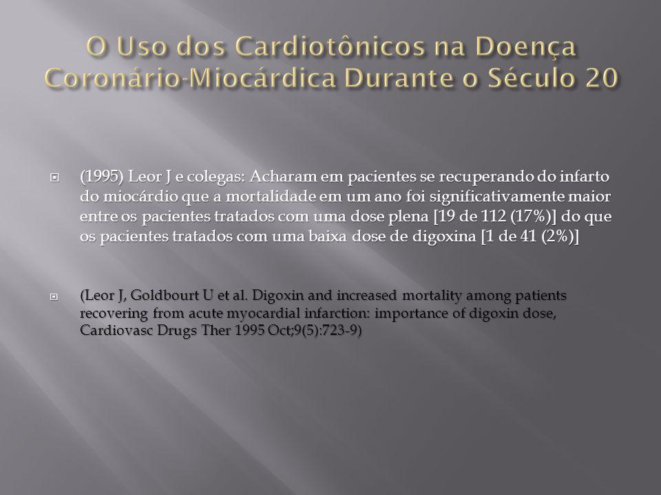  (1995) Leor J e colegas: Acharam em pacientes se recuperando do infarto do miocárdio que a mortalidade em um ano foi significativamente maior entre os pacientes tratados com uma dose plena [19 de 112 (17%)] do que os pacientes tratados com uma baixa dose de digoxina [1 de 41 (2%)]  (Leor J, Goldbourt U et al.