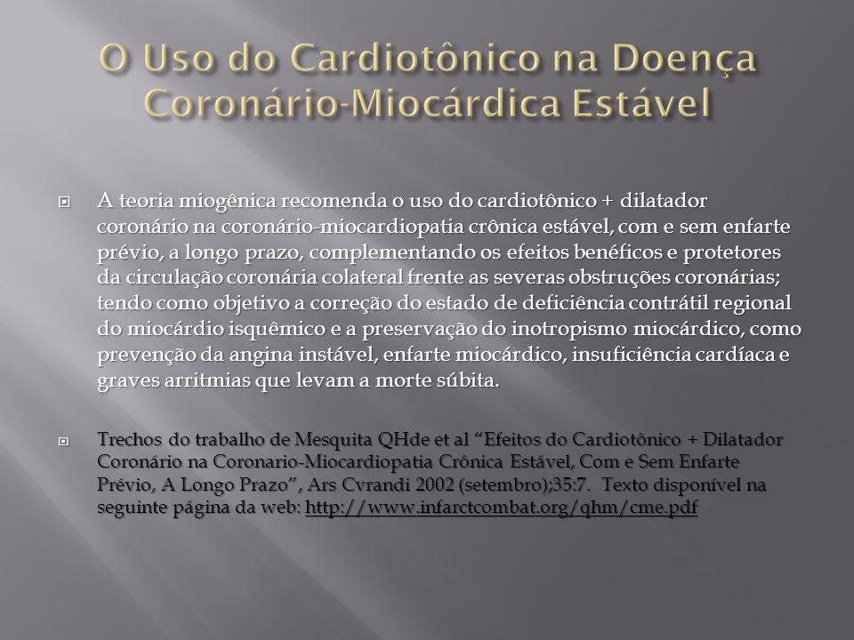  A teoria miogênica recomenda o uso do cardiotônico + dilatador coronário na coronário-miocardiopatia crônica estável, com e sem enfarte prévio, a longo prazo, complementando os efeitos benéficos e protetores da circulação coronária colateral frente as severas obstruções coronárias; tendo como objetivo a correção do estado de deficiência contrátil regional do miocárdio isquêmico e a preservação do inotropismo miocárdico, como prevenção da angina instável, enfarte miocárdico, insuficiência cardíaca e graves arritmias que levam a morte súbita.