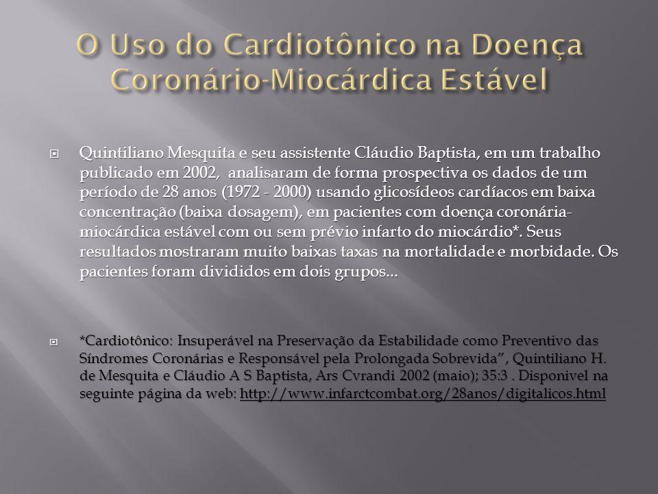  Quintiliano Mesquita e seu assistente Cláudio Baptista, em um trabalho publicado em 2002, analisaram de forma prospectiva os dados de um período de 28 anos (1972 - 2000) usando glicosídeos cardíacos em baixa concentração (baixa dosagem), em pacientes com doença coronária- miocárdica estável com ou sem prévio infarto do miocárdio*.