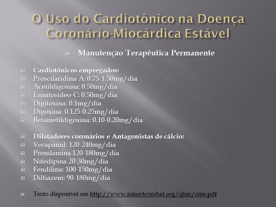  Manutenção Terapêutica Permanente  Cardiotônicos empregados:  Proscilaridina-A: 0.75-1.50mg/dia  Acetildigoxina: 0.50mg/dia  Lanatosideo-C: 0.50mg/dia  Digitoxina: 0.1mg/dia  Digoxina: 0.125-0.25mg/dia  Betametildigoxina: 0.10-0.20mg/dia  Dilatadores coronários e Antagonistas de cálcio:  Verapamil: 120-240mg/dia  Prenilamina 120-180mg/dia  Nifedipina 20-30mg/dia  Fendilina: 100-150mg/dia  Diltiazem: 90-180mg/dia  Texto disponível em http://www.infarctcombat.org/qhm/cme.pdf