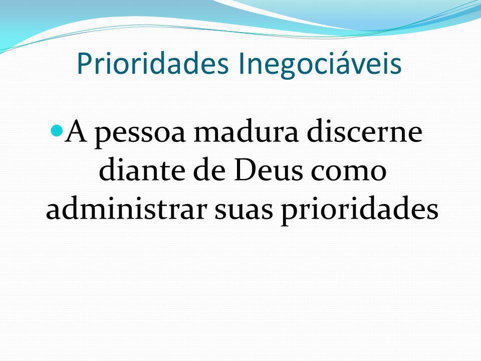 Prioridades Inegociáveis A pessoa madura discerne diante de Deus como administrar suas prioridades