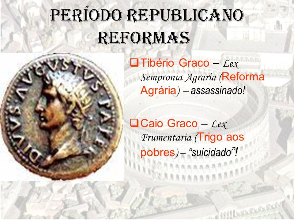 """Período Republicano  Tibério Graco – Lex Sempronia Agraria ( Reforma Agrária ) – assassinado!  Caio Graco – Lex Frumentaria ( Trigo aos pobres ) – """""""