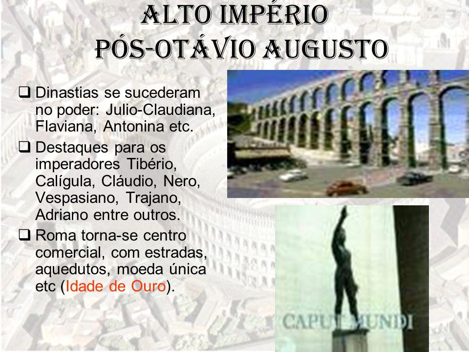 Alto Império pós-Otávio Augusto  Dinastias se sucederam no poder: Julio-Claudiana, Flaviana, Antonina etc.  Destaques para os imperadores Tibério, C